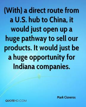 Mark Cisneros  - (With) a direct route from a U.S. hub to China, it would just open up a huge pathway to sell our products. It would just be a huge opportunity for Indiana companies.