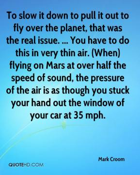 Mark Croom  - To slow it down to pull it out to fly over the planet, that was the real issue. ... You have to do this in very thin air. (When) flying on Mars at over half the speed of sound, the pressure of the air is as though you stuck your hand out the window of your car at 35 mph.