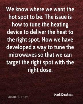 Mark Dewhirst  - We know where we want the hot spot to be. The issue is how to tune the heating device to deliver the heat to the right spot. Now we have developed a way to tune the microwaves so that we can target the right spot with the right dose.