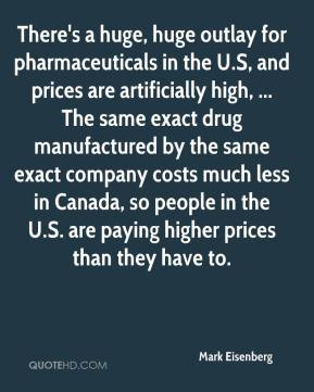 Mark Eisenberg  - There's a huge, huge outlay for pharmaceuticals in the U.S, and prices are artificially high, ... The same exact drug manufactured by the same exact company costs much less in Canada, so people in the U.S. are paying higher prices than they have to.
