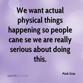 Mark Gran  - We want actual physical things happening so people cane se we are really serious about doing this.