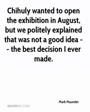 Mark Maunder  - Chihuly wanted to open the exhibition in August, but we politely explained that was not a good idea -- the best decision I ever made.