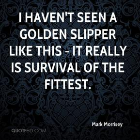 Mark Morrisey  - I haven't seen a Golden Slipper like this - it really is survival of the fittest.