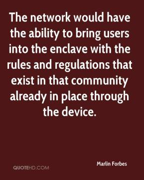 Marlin Forbes  - The network would have the ability to bring users into the enclave with the rules and regulations that exist in that community already in place through the device.