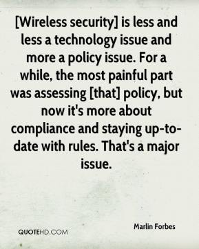 Marlin Forbes  - [Wireless security] is less and less a technology issue and more a policy issue. For a while, the most painful part was assessing [that] policy, but now it's more about compliance and staying up-to-date with rules. That's a major issue.