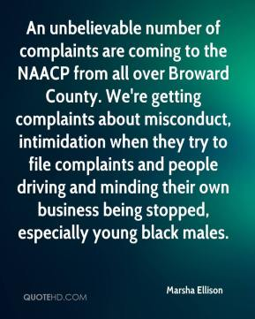 Marsha Ellison  - An unbelievable number of complaints are coming to the NAACP from all over Broward County. We're getting complaints about misconduct, intimidation when they try to file complaints and people driving and minding their own business being stopped, especially young black males.