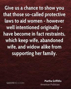 Martha Griffiths - Give us a chance to show you that those so-called protective laws to aid women - however well intentioned originally - have become in fact restraints, which keep wife, abandoned wife, and widow alike from supporting her family.