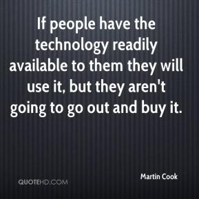 Martin Cook  - If people have the technology readily available to them they will use it, but they aren't going to go out and buy it.