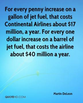 Martin DeLeon  - For every penny increase on a gallon of jet fuel, that costs Continental Airlines about $17 million, a year. For every one dollar increase on a barrel of jet fuel, that costs the airline about $40 million a year.