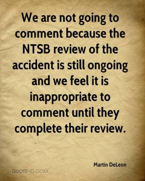 Martin DeLeon  - We are not going to comment because the NTSB review of the accident is still ongoing and we feel it is inappropriate to comment until they complete their review.