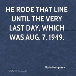 Marty Humphrey  - He rode that line until the very last day, which was Aug. 7, 1949.