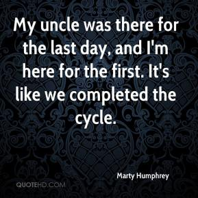 Marty Humphrey  - My uncle was there for the last day, and I'm here for the first. It's like we completed the cycle.