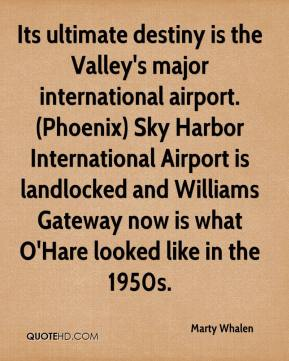 Marty Whalen  - Its ultimate destiny is the Valley's major international airport. (Phoenix) Sky Harbor International Airport is landlocked and Williams Gateway now is what O'Hare looked like in the 1950s.