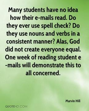 Marvin Hill  - Many students have no idea how their e-mails read. Do they ever use spell check? Do they use nouns and verbs in a consistent manner? Alas, God did not create everyone equal. One week of reading student e-mails will demonstrate this to all concerned.
