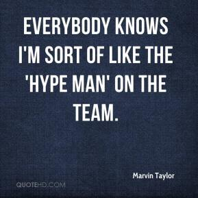 Marvin Taylor  - Everybody knows I'm sort of like the 'hype man' on the team.