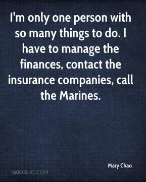 I'm only one person with so many things to do. I have to manage the finances, contact the insurance companies, call the Marines.