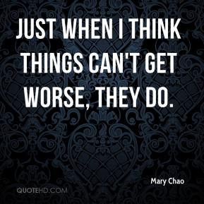 Mary Chao  - Just when I think things can't get worse, they do.