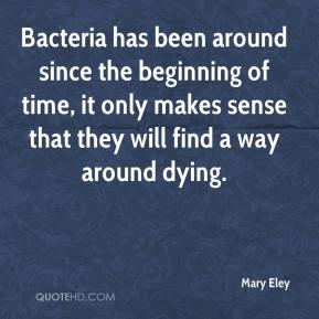 Mary Eley  - Bacteria has been around since the beginning of time, it only makes sense that they will find a way around dying.