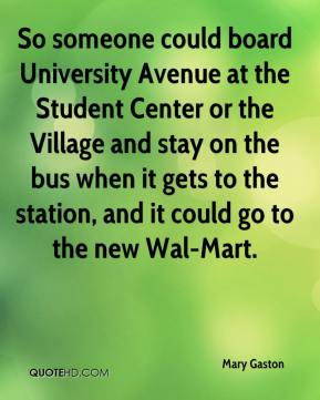Mary Gaston  - So someone could board University Avenue at the Student Center or the Village and stay on the bus when it gets to the station, and it could go to the new Wal-Mart.