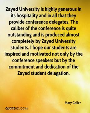 Mary Geller  - Zayed University is highly generous in its hospitality and in all that they provide conference delegates. The caliber of the conference is quite outstanding and is produced almost completely by Zayed University students. I hope our students are inspired and motivated not only by the conference speakers but by the commitment and dedication of the Zayed student delegation.