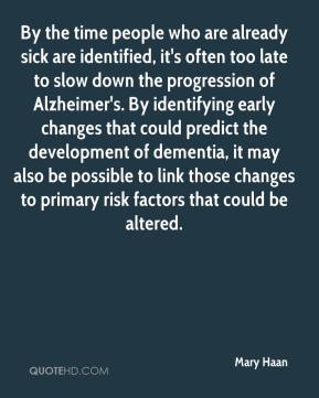 Mary Haan  - By the time people who are already sick are identified, it's often too late to slow down the progression of Alzheimer's. By identifying early changes that could predict the development of dementia, it may also be possible to link those changes to primary risk factors that could be altered.