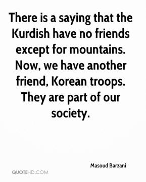 Masoud Barzani  - There is a saying that the Kurdish have no friends except for mountains. Now, we have another friend, Korean troops. They are part of our society.