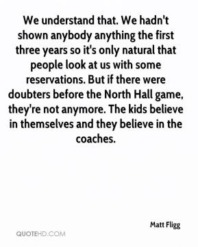 Matt Fligg  - We understand that. We hadn't shown anybody anything the first three years so it's only natural that people look at us with some reservations. But if there were doubters before the North Hall game, they're not anymore. The kids believe in themselves and they believe in the coaches.