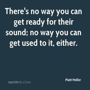 Matt Heller  - There's no way you can get ready for their sound; no way you can get used to it, either.