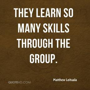 Matthew Leituala  - They learn so many skills through the group.