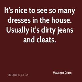 Maureen Cross  - It's nice to see so many dresses in the house. Usually it's dirty jeans and cleats.