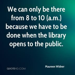 Maureen Widner  - We can only be there from 8 to 10 (a.m.) because we have to be done when the library opens to the public.
