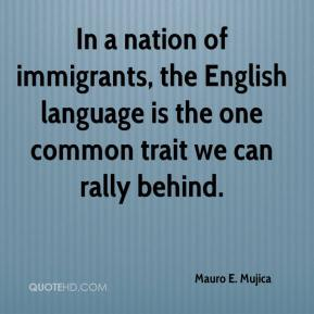 Mauro E. Mujica  - In a nation of immigrants, the English language is the one common trait we can rally behind.