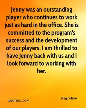 Meg Colado  - Jenny was an outstanding player who continues to work just as hard in the office. She is committed to the program's success and the development of our players. I am thrilled to have Jenny back with us and I look forward to working with her.