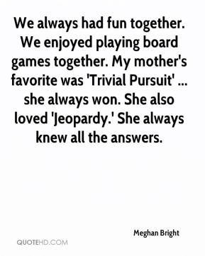 Meghan Bright  - We always had fun together. We enjoyed playing board games together. My mother's favorite was 'Trivial Pursuit' ... she always won. She also loved 'Jeopardy.' She always knew all the answers.