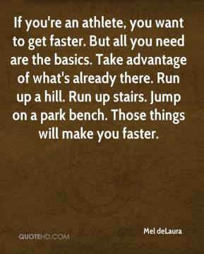 Mel deLaura  - If you're an athlete, you want to get faster. But all you need are the basics. Take advantage of what's already there. Run up a hill. Run up stairs. Jump on a park bench. Those things will make you faster.