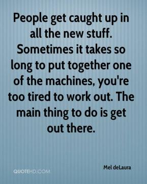 Mel deLaura  - People get caught up in all the new stuff. Sometimes it takes so long to put together one of the machines, you're too tired to work out. The main thing to do is get out there.