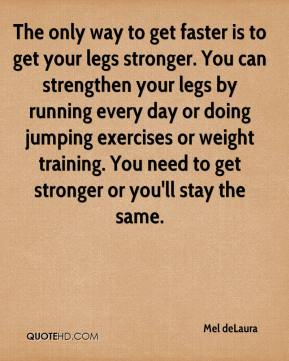 Mel deLaura  - The only way to get faster is to get your legs stronger. You can strengthen your legs by running every day or doing jumping exercises or weight training. You need to get stronger or you'll stay the same.