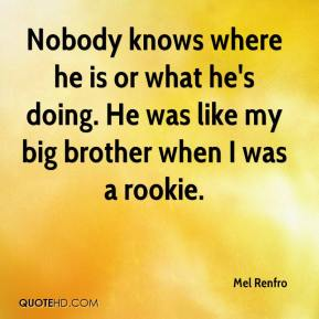 Mel Renfro  - Nobody knows where he is or what he's doing. He was like my big brother when I was a rookie.