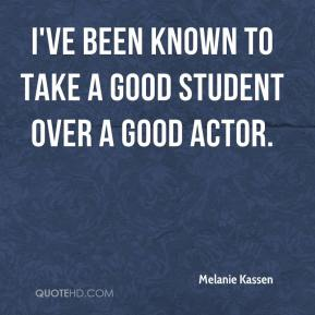 Melanie Kassen  - I've been known to take a good student over a good actor.