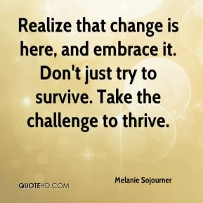 Melanie Sojourner  - Realize that change is here, and embrace it. Don't just try to survive. Take the challenge to thrive.