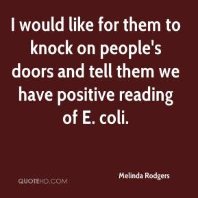 Melinda Rodgers  - I would like for them to knock on people's doors and tell them we have positive reading of E. coli.