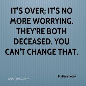 Melissa Foley  - It's over; it's no more worrying. They're both deceased. You can't change that.