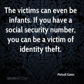 Melodi Gates  - The victims can even be infants. If you have a social security number, you can be a victim of identity theft.