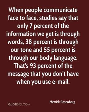 Merrick Rosenberg  - When people communicate face to face, studies say that only 7 percent of the information we get is through words, 38 percent is through our tone and 55 percent is through our body language. That's 93 percent of the message that you don't have when you use e-mail.
