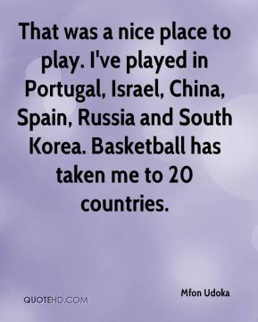 Mfon Udoka  - That was a nice place to play. I've played in Portugal, Israel, China, Spain, Russia and South Korea. Basketball has taken me to 20 countries.