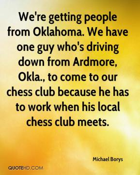 Michael Borys  - We're getting people from Oklahoma. We have one guy who's driving down from Ardmore, Okla., to come to our chess club because he has to work when his local chess club meets.