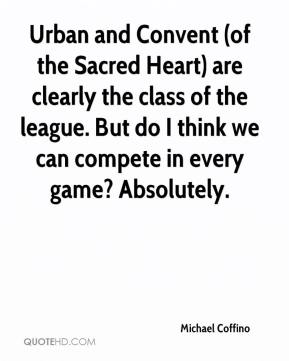 Michael Coffino  - Urban and Convent (of the Sacred Heart) are clearly the class of the league. But do I think we can compete in every game? Absolutely.
