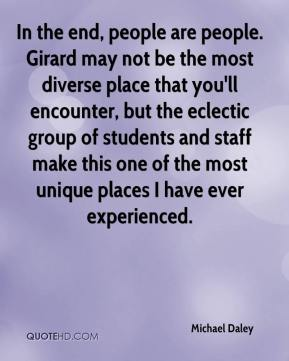 Michael Daley  - In the end, people are people. Girard may not be the most diverse place that you'll encounter, but the eclectic group of students and staff make this one of the most unique places I have ever experienced.