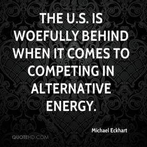 Michael Eckhart  - The U.S. is woefully behind when it comes to competing in alternative energy.