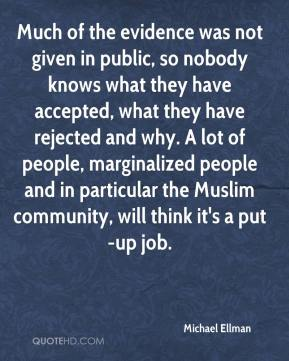 Michael Ellman  - Much of the evidence was not given in public, so nobody knows what they have accepted, what they have rejected and why. A lot of people, marginalized people and in particular the Muslim community, will think it's a put-up job.